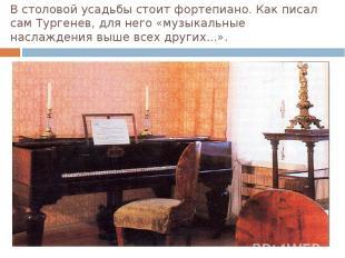 В столовой усадьбы стоит фортепиано. Как писал сам Тургенев, для него «музыкальн