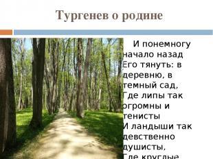 Тургенев о родине И понемногу начало назад Его тянуть: в деревню, в темный сад,