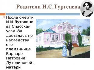 Родители И.С.Тургенева После смерти И.И.Лутовинова Спасская усадьба досталась по