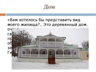 Дом «Вам хотелось бы представить вид моего жилища?.. Это деревянный дом, очень с