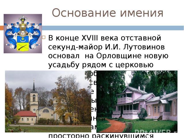 Основание имения В концеXVIIIвека отставной секунд-майор И.И. Лутовинов основал на Орловщине новую усадьбу рядом с церковью Спаса-Преображения и могилами своих предков. Центром ее стал большой двухэтажный дом с многочисленными хозяйственными прист…