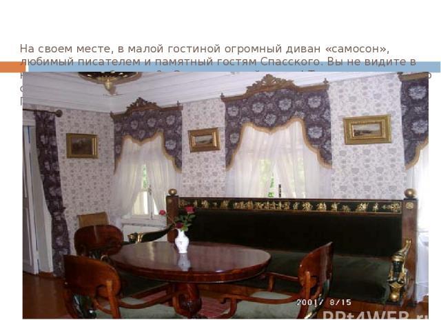 На своем месте, в малой гостиной огромный диван «самосон», любимый писателем и памятный гостям Спасского. Вы не видите в нем ничего особенного?.. О, это опасный диван! Так воспринимал его сам Тургенев: «Стоит лишь на него прилечь, как уже спишь. Пос…