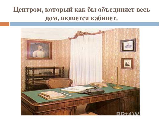 Центром, который как бы объединяет весь дом, является кабинет.