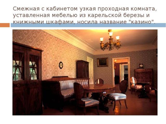 Смежная с кабинетом узкая проходная комната, уставленная мебелью из карельской березы и книжными шкафами, носила название