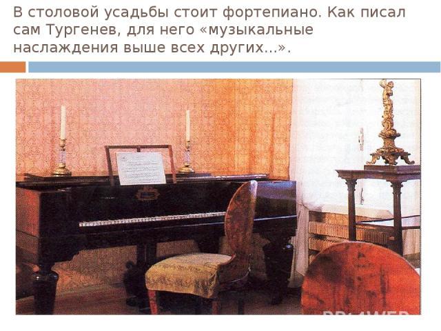 В столовой усадьбы стоит фортепиано. Как писал сам Тургенев, для него «музыкальные наслаждения выше всех других...».