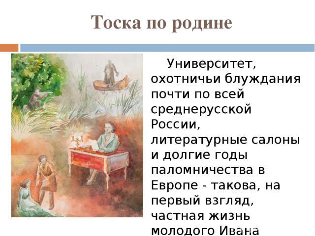Тоска по родине Университет, охотничьи блуждания почти по всей среднерусской России, литературные салоны и долгие годы паломничества в Европе - такова, на первый взгляд, частная жизнь молодого Ивана Тургенева. Но он постоянно испытывал ностальгию, т…