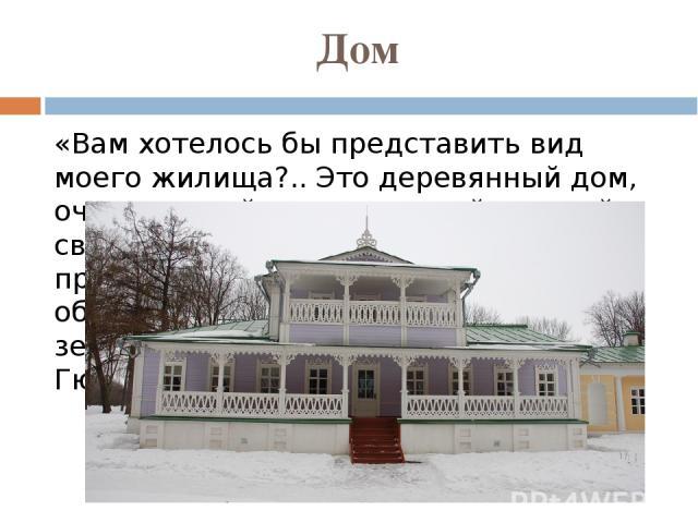 Дом «Вам хотелось бы представить вид моего жилища?.. Это деревянный дом, очень старый, выкрашенный краской в светло-лиловый цвет; спереди к дому пристроена веранда, увитая плющом; обе крыши железные и выкрашены в зеленый цвет...» (И.С.Тургенев — Гюс…