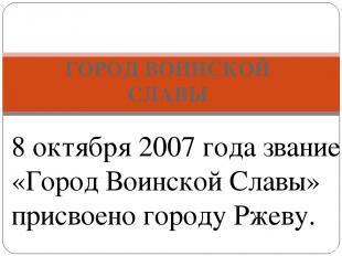 ГОРОД ВОИНСКОЙ СЛАВЫ РЖЕВ - 8 октября 2007 года звание «Город Воинской Славы» пр