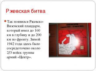 Ржевская битва Так появился Ржевско-Вяземский плацдарм, который имел до 160 км в