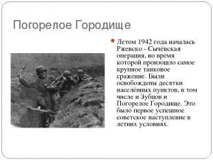 Погорелое Городище Летом 1942 года началась Ржевско - Сычёвская операция, во вре