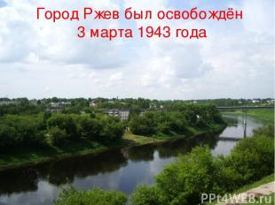 Город Ржев был освобождён 3 марта 1943 года Город Ржев был освобождён 3 марта 19