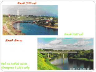 Ржев 2005 год Ржев 1910 год Ржев. Волга Вид на новый мост. Построен в 1984 году