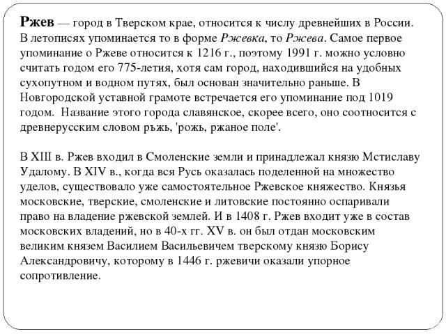 Ржев — город в Тверском крае, относится к числу древнейших в России. В летописях упоминается то в форме Ржевка, то Ржева. Самое первое упоминание о Ржеве относится к 1216 г., поэтому 1991 г. можно условно считать годом его 775-летия, хотя сам город,…