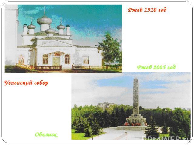 Ржев 2005 год Ржев 1910 год Успенский собор Обелиск