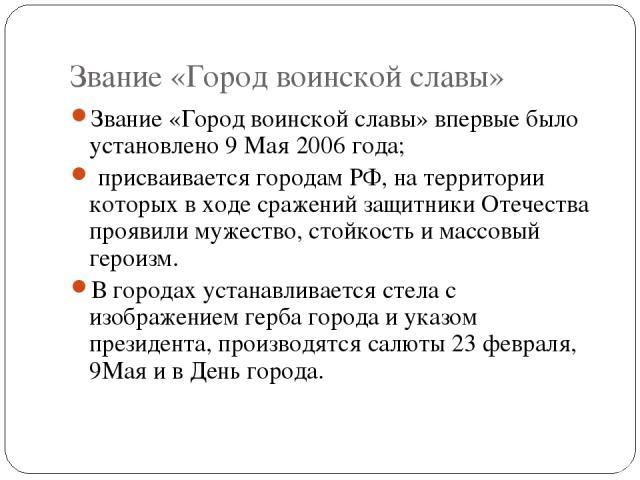 Звание «Город воинской славы» Звание «Город воинской славы» впервые было установлено 9 Мая 2006 года; присваивается городам РФ, на территории которых в ходе сражений защитники Отечества проявили мужество, стойкость и массовый героизм. В городах уста…