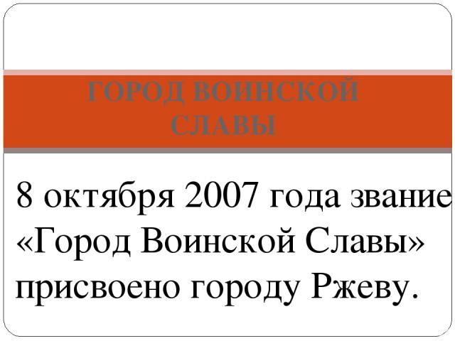 ГОРОД ВОИНСКОЙ СЛАВЫ РЖЕВ - 8 октября 2007 года звание «Город Воинской Славы» присвоено городу Ржеву.