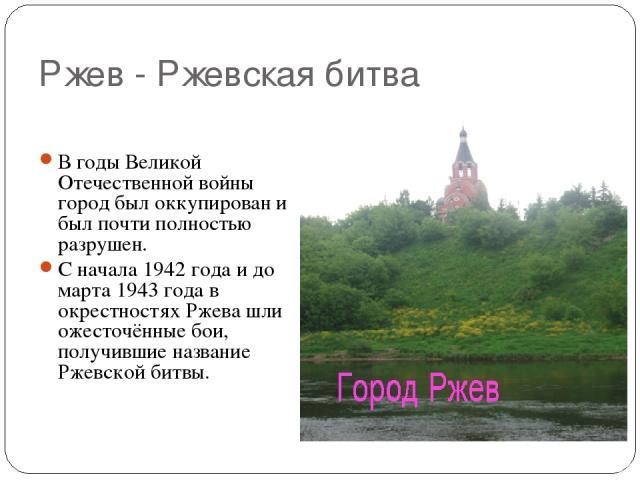 Ржев - Ржевская битва В годы Великой Отечественной войны город был оккупирован и был почти полностью разрушен. С начала 1942 года и до марта 1943 года в окрестностях Ржева шли ожесточённые бои, получившие название Ржевской битвы.