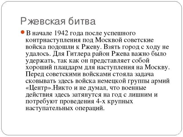 Ржевская битва В начале 1942 года после успешного контрнаступления под Москвой советские войска подошли к Ржеву. Взять город с ходу не удалось. Для Гитлера район Ржева важно было удержать, так как он представляет собой хороший плацдарм для наступлен…