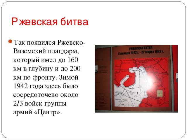 Ржевская битва Так появился Ржевско-Вяземский плацдарм, который имел до 160 км в глубину и до 200 км по фронту. Зимой 1942 года здесь было сосредоточено около 2/3 войск группы армий «Центр».