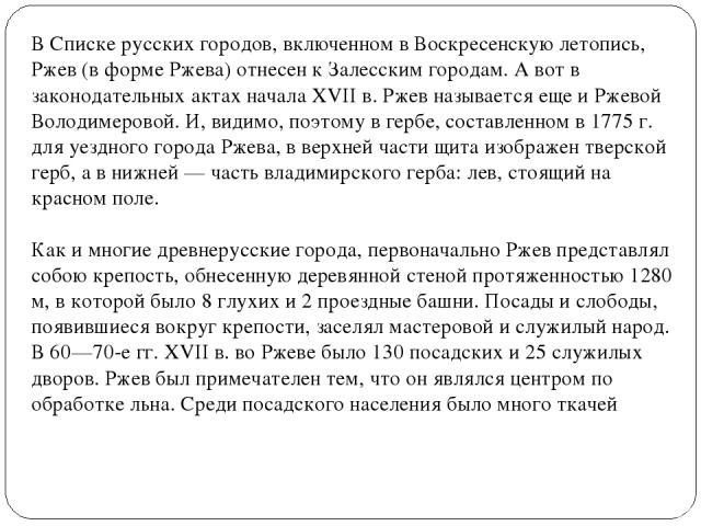 В Списке русских городов, включенном в Воскресенскую летопись, Ржев (в форме Ржева) отнесен к Залесским городам. А вот в законодательных актах начала XVII в. Ржев называется еще и Ржевой Володимеровой. И, видимо, поэтому в гербе, составленном в 1775…