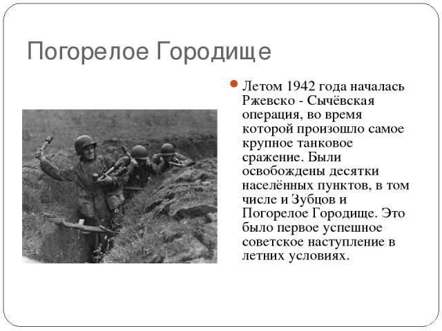 Погорелое Городище Летом 1942 года началась Ржевско - Сычёвская операция, во время которой произошло самое крупное танковое сражение. Были освобождены десятки населённых пунктов, в том числе и Зубцов и Погорелое Городище. Это было первое успешное со…