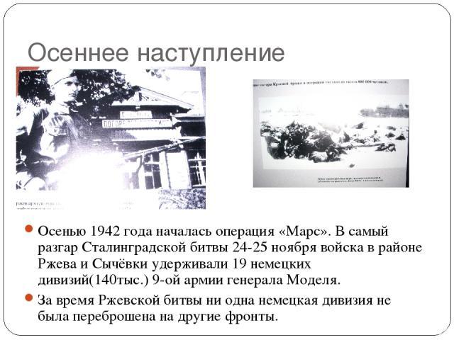 Осеннее наступление Осенью 1942 года началась операция «Марс». В самый разгар Сталинградской битвы 24-25 ноября войска в районе Ржева и Сычёвки удерживали 19 немецких дивизий(140тыс.) 9-ой армии генерала Моделя. За время Ржевской битвы ни одна немец…