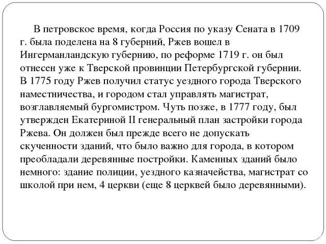 В петровское время, когда Россия по указу Сената в 1709 г. была поделена на 8 губерний, Ржев вошел в Ингерманландскую губернию, по реформе 1719 г. он был отнесен уже к Тверской провинции Петербургской губернии. В 1775 году Ржев получил статус уездно…