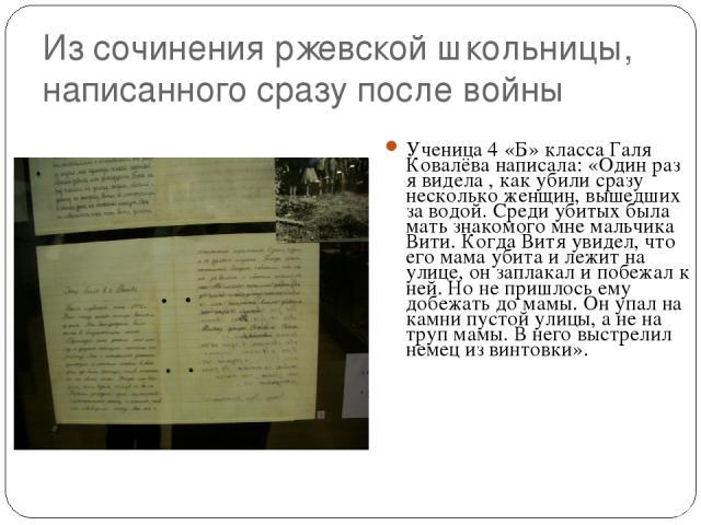 Из сочинения ржевской школьницы, написанного сразу после войны Ученица 4 «Б» класса Галя Ковалёва написала: «Один раз я видела , как убили сразу несколько женщин, вышедших за водой. Среди убитых была мать знакомого мне мальчика Вити. Когда Витя увид…