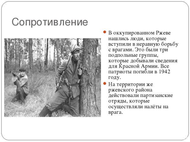 Сопротивление В оккупированном Ржеве нашлись люди, которые вступили в неравную борьбу с врагами. Это были три подпольные группы, которые добывали сведения для Красной Армии. Все патриоты погибли в 1942 году. На территории же ржевского района действо…