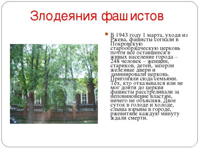 Злодеяния фашистов В 1943 году 1 марта, уходя из Ржева, фашисты согнали в Покровскую старообрядческую церковь почти всё оставшееся в живых население города – 248 человек – женщин, стариков, детей, заперли железные двери и заминировали церковь. Приго…