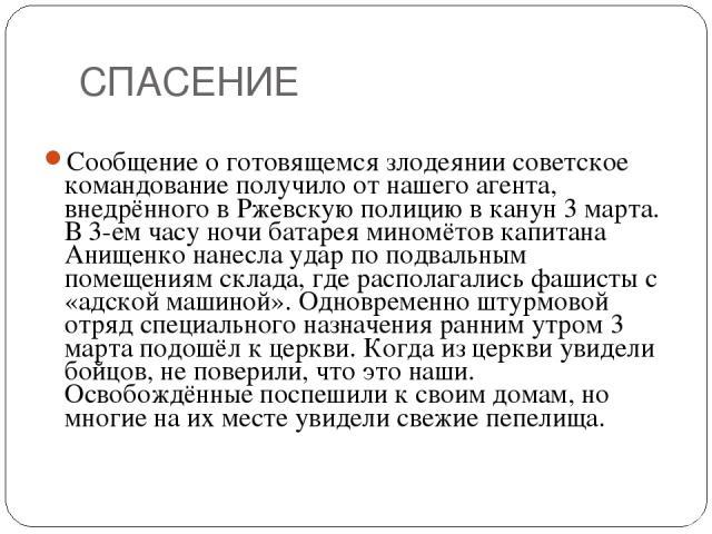 СПАСЕНИЕ Сообщение о готовящемся злодеянии советское командование получило от нашего агента, внедрённого в Ржевскую полицию в канун 3 марта. В 3-ем часу ночи батарея миномётов капитана Анищенко нанесла удар по подвальным помещениям склада, где распо…