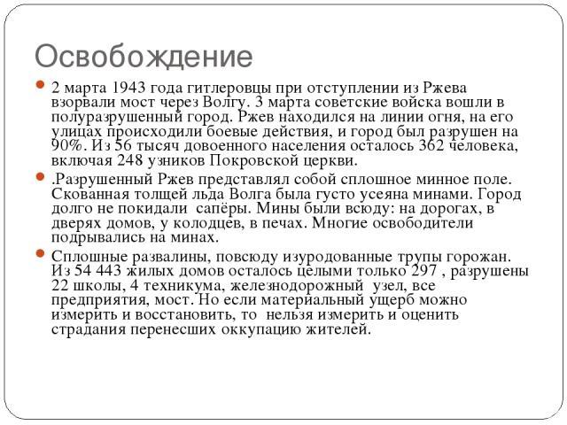 Освобождение 2 марта 1943 года гитлеровцы при отступлении из Ржева взорвали мост через Волгу. 3 марта советские войска вошли в полуразрушенный город. Ржев находился на линии огня, на его улицах происходили боевые действия, и город был разрушен на 90…