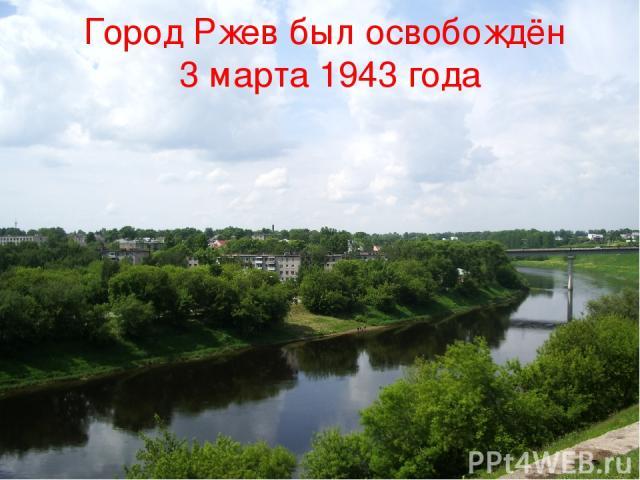 Город Ржев был освобождён 3 марта 1943 года Город Ржев был освобождён 3 марта 1943 года