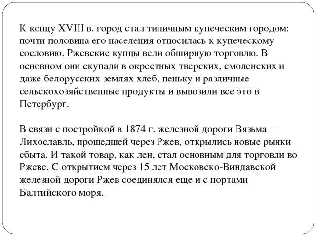К концу XVIII в. город стал типичным купеческим городом: почти половина его населения относилась к купеческому сословию. Ржевские купцы вели обширную торговлю. В основном они скупали в окрестных тверских, смоленских и даже белорусских землях хлеб, п…