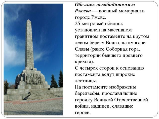 Обелиск освободителям Ржева — военный мемориал в городе Ржеве. 25-метровый обелиск установлен на массивном гранитном постаменте на крутом левом берегу Волги, на кургане Славы (ранее Соборная гора, территории бывшего древнего кремля). С четырех сторо…