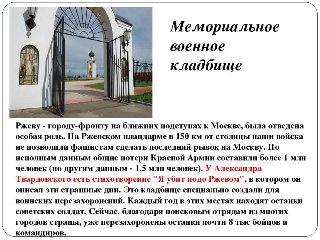 Ржеву - городу-фронту на ближних подступах к Москве, была отведена особая роль. На Ржевском плацдарме в 150 км от столицы наши войска не позволили фашистам сделать последний рывок на Москву. По неполным данным общие потери Красной Армии составили бо…