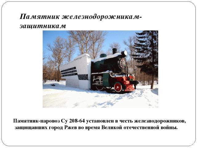 Памятник железнодорожникам-защитникам Памятник-паровоз Су 208-64 установлен в честь железнодорожников, защищавших город Ржев во время Великой отечественной войны.