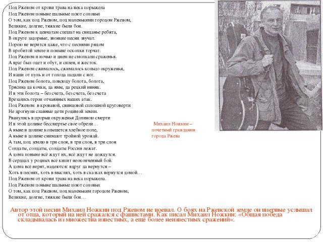 Под Ржевом от крови трава на века порыжела Под Ржевом поныне шальные поют соловьи О том, как под Ржевом, под маленькими городом Ржевом, Великие, долгие, тяжкие были бои. Под Ржевом к девчатам спешат на свиданье ребята, В округе задорные, звонкие пес…