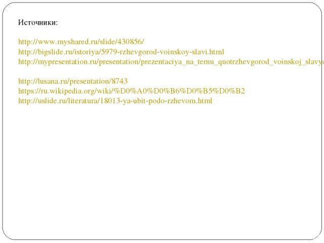 Источники: http://www.myshared.ru/slide/430856/ http://bigslide.ru/istoriya/5979-rzhevgorod-voinskoy-slavi.html http://mypresentation.ru/presentation/prezentaciya_na_temu_quotrzhevgorod_voinskoj_slavyquot__prezentacii_po_istorii_skachat http://lusan…
