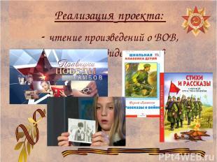 Реализация проекта: - чтение произведений о ВОВ, просмотр видеороликов
