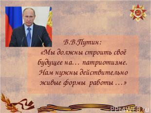 В.В.Путин: «Мы должны строить своё будущее на… патриотизме. Нам нужны действител