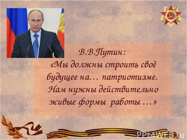 В.В.Путин: «Мы должны строить своё будущее на… патриотизме. Нам нужны действительно живые формы работы …»