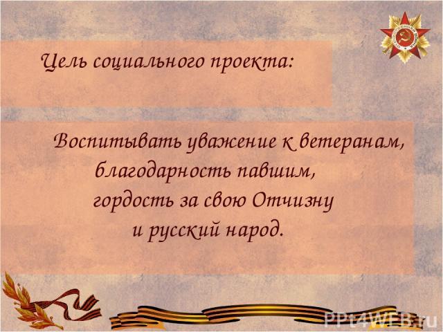 Цель социального проекта: Воспитывать уважение к ветеранам, благодарность павшим, гордость за свою Отчизну и русский народ.