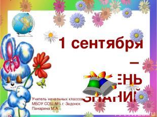 1 сентября – ДЕНЬ ЗНАНИЙ Учитель начальных классов МБОУ СОШ №1 г. Задонск Панари
