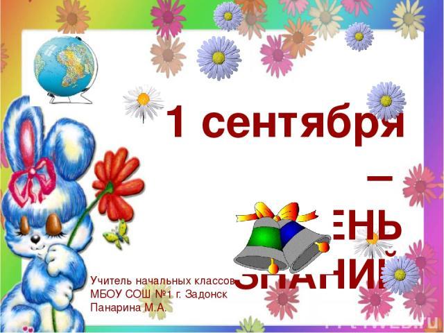 1 сентября – ДЕНЬ ЗНАНИЙ Учитель начальных классов МБОУ СОШ №1 г. Задонск Панарина М.А.