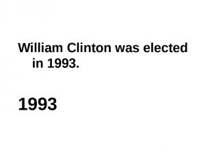 William Clinton was elected in 1993. 1993