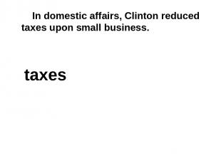 In domestic affairs, Clinton reduced taxes upon small business. taxes