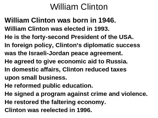 William Clinton William Clinton was born in 1946. William Clinton was elected in 1993. He is the forty-second President of the USA. In foreign policy, Clinton's diplomatic success was the Israeli-Jordan peace agreement. He agreed to give economic ai…