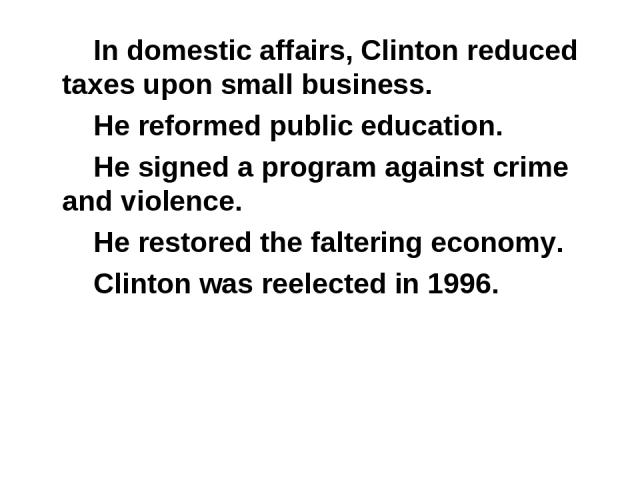 In domestic affairs, Clinton reduced taxes upon small business. He reformed public education. He signed a program against crime and violence. He restored the faltering economy. Clinton was reelected in 1996.