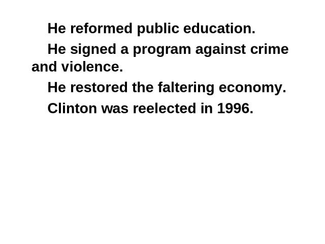 He reformed public education. He signed a program against crime and violence. He restored the faltering economy. Clinton was reelected in 1996.
